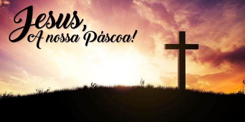 Jesus, A Nossa Páscoa!